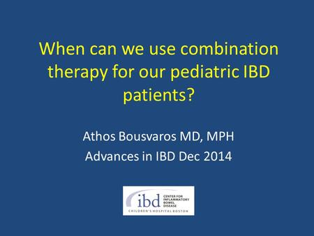 When can we use combination therapy for our pediatric IBD patients? Athos Bousvaros MD, MPH Advances in IBD Dec 2014.