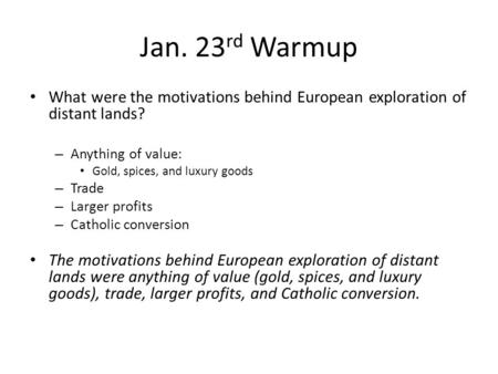 Jan. 23rd Warmup What were the motivations behind European exploration of distant lands? Anything of value: Gold, spices, and luxury goods Trade Larger.