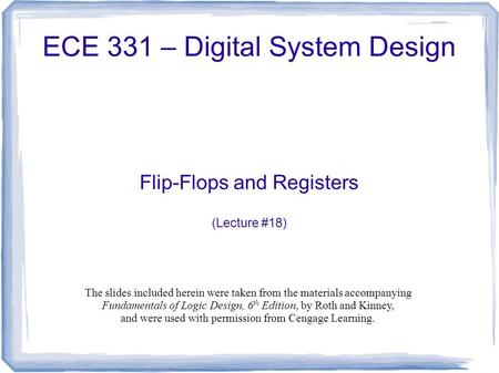 ECE 331 – Digital System Design Flip-Flops and Registers (Lecture #18) The slides included herein were taken from the materials accompanying Fundamentals.