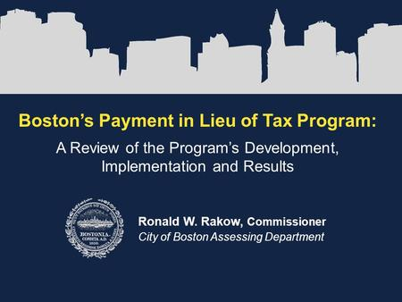 Boston's Payment in Lieu of Tax Program: A Review of the Program's Development, Implementation and Results Ronald W. Rakow, Commissioner City of Boston.