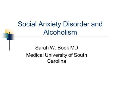 Social Anxiety Disorder and Alcoholism Sarah W. Book MD Medical University of South Carolina.