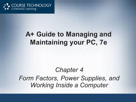 1 A+ Guide to Managing and Maintaining your PC, 7e Chapter 4 Form Factors, Power Supplies, and Working Inside a Computer.