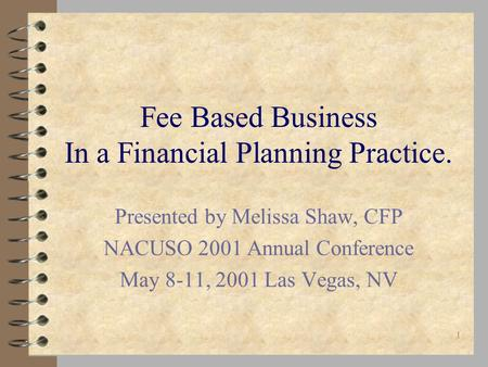 1 Fee Based Business In a Financial Planning Practice. Presented by Melissa Shaw, CFP NACUSO 2001 Annual Conference May 8-11, 2001 Las Vegas, NV.