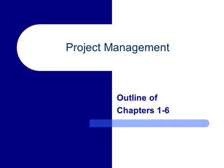 Project Management Outline of Chapters 1-6. Chapter 1 – Project Management Concepts Definition of a project and its attributes Key constraints within.