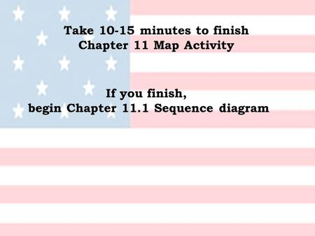 Take 10-15 minutes to finish Chapter 11 Map Activity If you finish, begin Chapter 11.1 Sequence diagram.