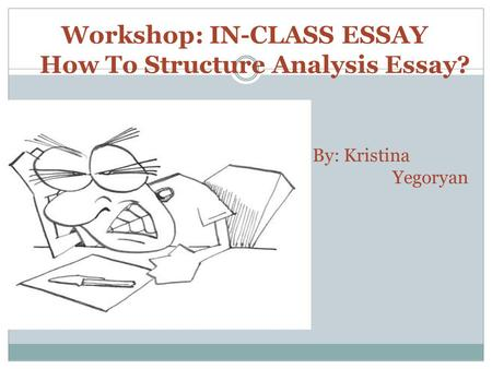 By: Kristina Yegoryan Workshop: IN-CLASS ESSAY How To Structure Analysis Essay?