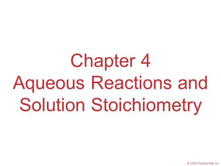 © 2009, Prentice-Hall, Inc. Chapter 4 Aqueous Reactions and Solution Stoichiometry.