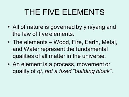 THE FIVE ELEMENTS All of nature is governed by yin/yang and the law of five elements. The elements – Wood, Fire, <strong>Earth</strong>, Metal, and Water represent the.