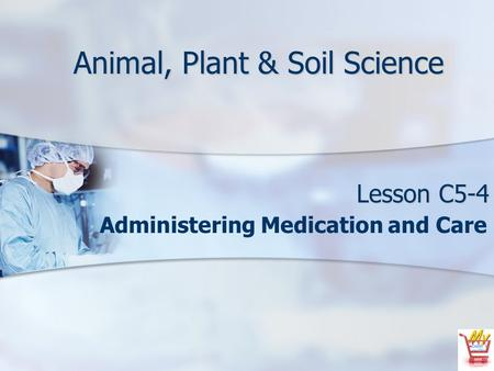 Animal, Plant & Soil Science Lesson C5-4 Administering Medication and Care.