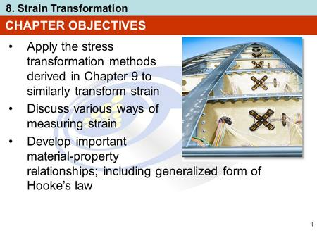 CHAPTER OBJECTIVES Apply the stress transformation methods derived in Chapter 9 to similarly transform strain Discuss various ways of measuring strain.