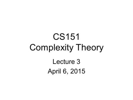 CS151 Complexity Theory Lecture 3 April 6, 2015. 2 Nondeterminism: introduction A motivating question: Can computers replace mathematicians? L = { (x,