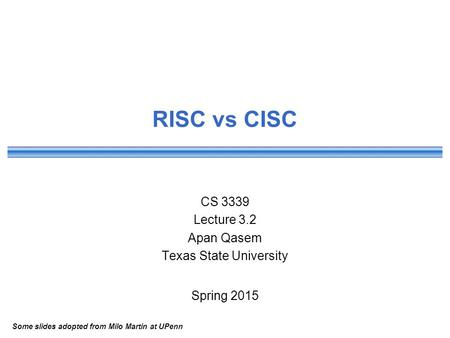 RISC vs CISC CS 3339 Lecture 3.2 Apan Qasem Texas State University Spring 2015 Some slides adopted from Milo Martin at UPenn.