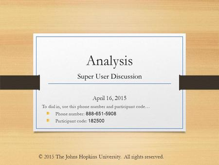 Analysis Super User Discussion April 16, 2015 To dial in, use this phone number and participant code… Phone number: 888-651-5908 Participant code: 182500.