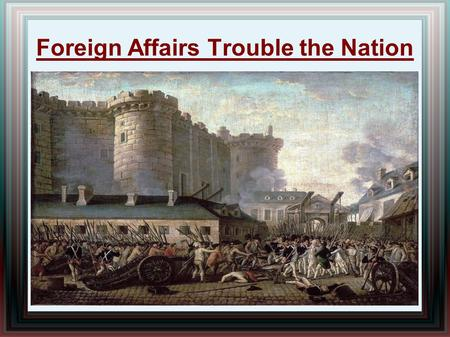 Foreign Affairs Trouble the Nation. Turmoil in Europe French Revolution (1789-1799) erupts in France  Inspired by the Amer. Revol., French people revolt.