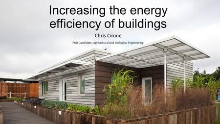 Increasing the energy efficiency of buildings Chris Cirone PhD Candidate, Agricultural and Biological Engineering.