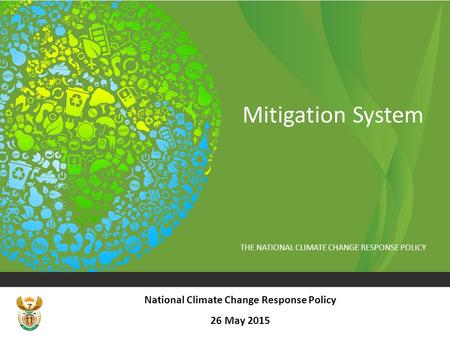 THE NATIONAL CLIMATE CHANGE RESPONSE POLICY Mitigation System National Climate Change Response Policy 26 May 2015.