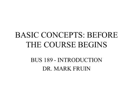 BASIC CONCEPTS: BEFORE THE COURSE BEGINS BUS 189 - INTRODUCTION DR. MARK FRUIN.