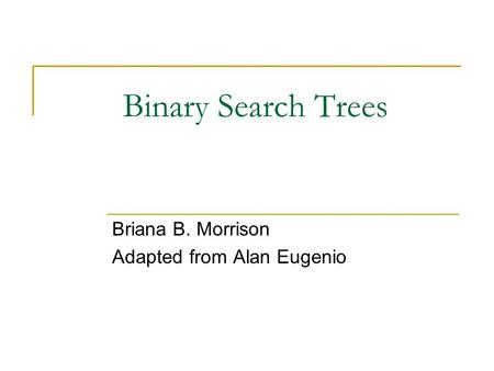 Binary Search Trees Briana B. Morrison Adapted from Alan Eugenio.