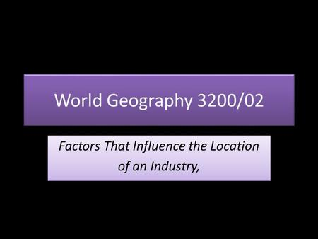 World Geography 3200/02 Factors That Influence the Location of an Industry, Factors That Influence the Location of an Industry,