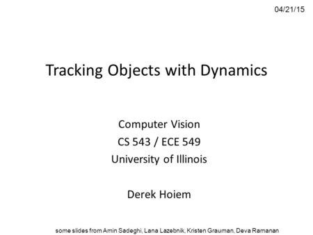Tracking Objects with Dynamics Computer Vision CS 543 / ECE 549 University of Illinois Derek Hoiem 04/21/15 some slides from Amin Sadeghi, Lana Lazebnik,