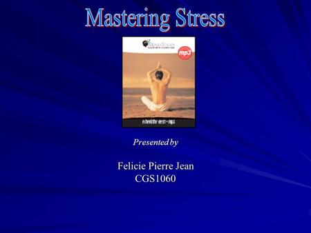 Presented by Felicie Pierre Jean CGS1060 Agenda  Mastering stress  Definition of stress  The magic in breathing  Progressive relaxation  Exercising.