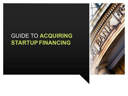 GUIDE TO ACQUIRING STARTUP FINANCING. CONTENTS 2 BEFORE YOU BEGIN FORECASTING TYPES OF WORKING CAPITAL FINANCING CAPITAL FOR FIXED ASSETS POTENTIAL FUNDING.