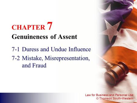 Law for Business and Personal Use © Thomson South-Western CHAPTER 7 Genuineness of Assent 7-1Duress and Undue Influence 7-2Mistake, Misrepresentation,