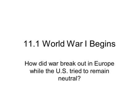 11.1 World War I Begins How did war break out in Europe while the U.S. tried to remain neutral?