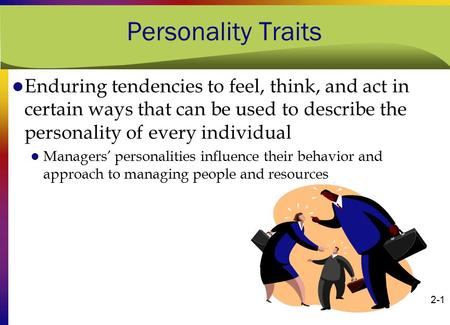 Personality Traits Enduring tendencies to feel, think, and act in certain ways that can be used to describe the personality of every individual Managers'