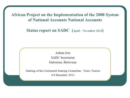 African Project on the Implementation of the 2008 System of National Accounts National Accounts Status report on SADC ( April – November 2014 ) Ackim Jere.