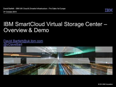 David Bartlett – IBM UKI Cloud & Smarter Infrastructure – Pre-Sales for Europe 3rd October 2014 IBM SmartCloud Virtual Storage Center – Overview & Demo.