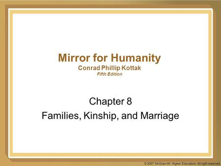 © 2007 McGraw-Hil Higher Education. All right reserved. Mirror for Humanity Conrad Phillip Kottak Fifth Edition Chapter 8 Families, Kinship, and Marriage.