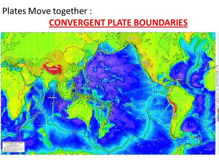Plates Move together : CONVERGENT PLATE BOUNDARIES.