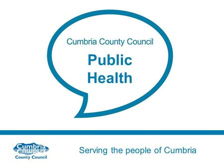 Serving the people of Cumbria Do not use fonts other than Arial for your presentations Public Health.