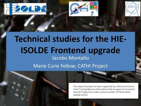 Technical studies for the HIE- ISOLDE Frontend upgrade Jacobo Montaño Marie Curie Fellow; CATHI Project * The research project has been supported by a.