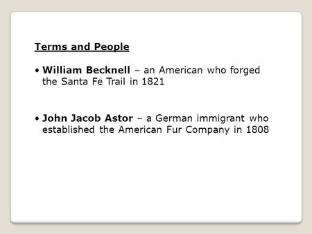 Terms and People William Becknell – an American who forged the Santa Fe Trail in 1821 John Jacob Astor – a German immigrant who established the American.