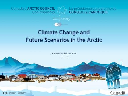 Climate Change and Future Scenarios in the Arctic A Canadian Perspective Venezia, December 2014.