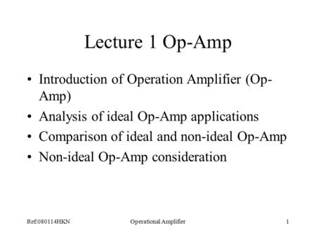 Ref:080114HKNOperational Amplifier1 Lecture 1 Op-Amp Introduction of Operation Amplifier (Op- Amp) Analysis of ideal Op-Amp applications Comparison of.