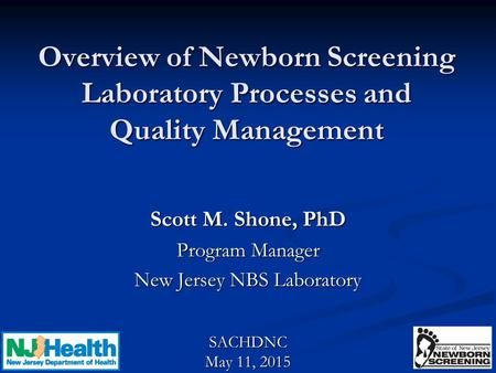 Overview of Newborn Screening Laboratory Processes and Quality Management Scott M. Shone, PhD Program Manager New Jersey NBS Laboratory SACHDNC May 11,