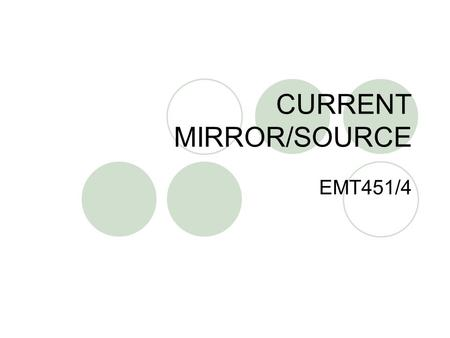 CURRENT MIRROR/SOURCE EMT451/4. DEFINITION Circuit that sources/sinks a constant current as biasing elements as load devices for amplifier stages.