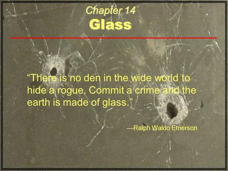 "Chapter 14 Glass ""There is no den in the wide world to hide a rogue. Commit a crime and the earth is made of glass."" —Ralph Waldo Emerson."