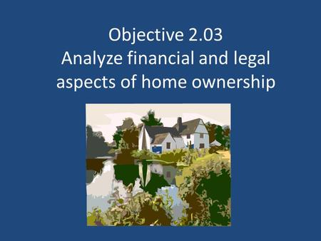 Objective 2.03 Analyze financial and legal aspects of home ownership.