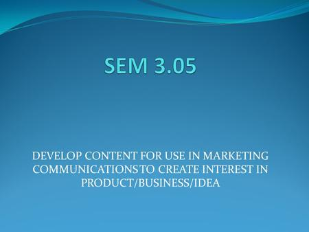 DEVELOP CONTENT FOR USE IN MARKETING COMMUNICATIONS TO CREATE INTEREST IN PRODUCT/BUSINESS/IDEA.
