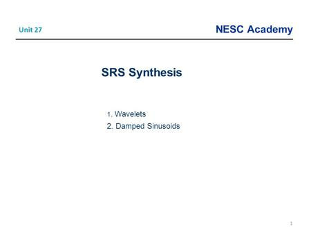 NESC Academy 1 Unit 27 SRS Synthesis 1. Wavelets 2. Damped Sinusoids.