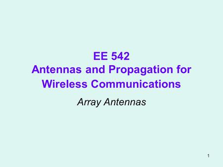 1 EE 542 Antennas and Propagation for Wireless Communications Array Antennas.
