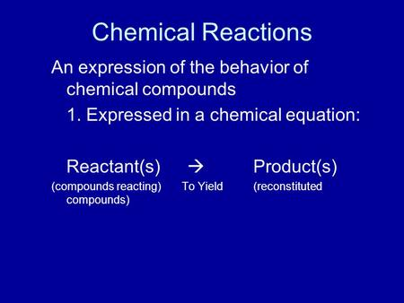 Chemical Reactions An expression of the behavior of chemical compounds 1. Expressed in a chemical equation: Reactant(s)  Product(s) (compounds reacting)