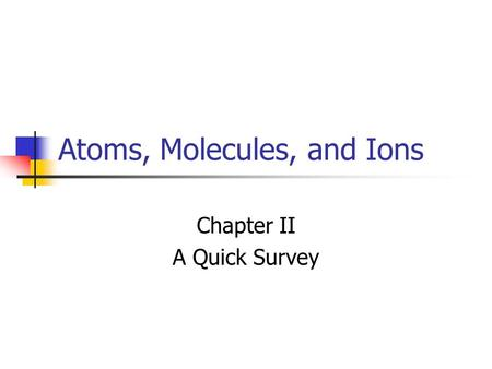 Atoms, Molecules, and Ions Chapter II A Quick Survey.