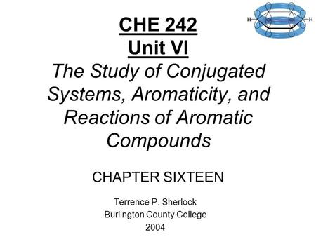 CHE 242 Unit VI The Study of Conjugated Systems, Aromaticity, and Reactions of Aromatic Compounds CHAPTER SIXTEEN Terrence P. Sherlock Burlington County.