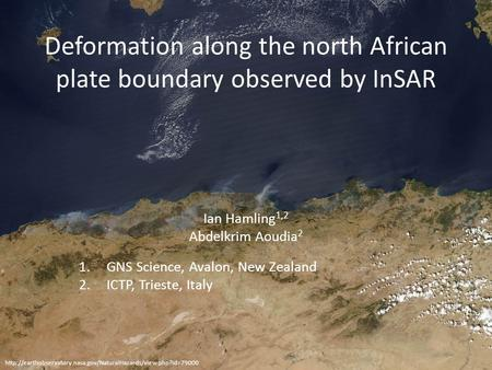Deformation along the north African plate boundary observed by InSAR Ian Hamling 1,2 Abdelkrim Aoudia 2 1.GNS Science, Avalon, New Zealand 2.ICTP, Trieste,