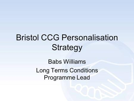 Bristol CCG Personalisation Strategy Babs Williams Long Terms Conditions Programme Lead.